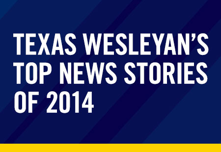 Making headlines: Texas Wesleyan's top news stories of 2014